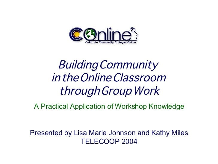 Building Community  in the Online Classroom  through Group Work A Practical Application of Workshop Knowledge Presented by...