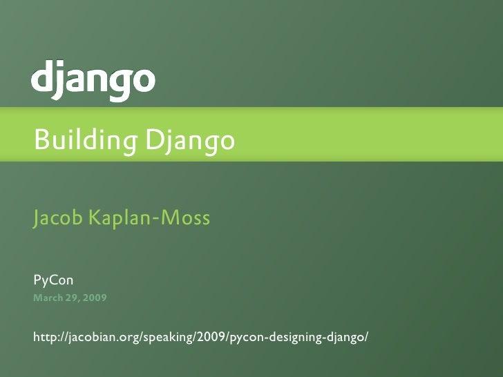 Building Django  Jacob Kaplan-Moss  PyCon March 29, 2009   http://jacobian.org/speaking/2009/pycon-designing-django/