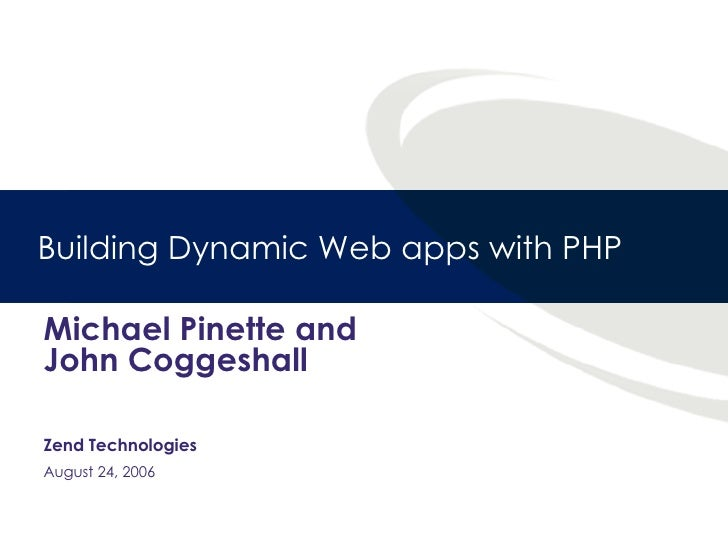 Building Dynamic Web apps with PHP Michael Pinette and John Coggeshall Zend Technologies August 24, 2006