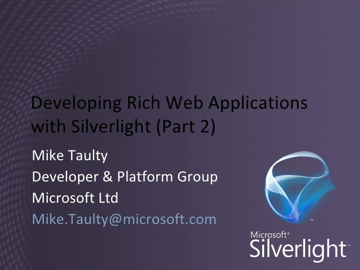 Developing Rich Web Applications with Silverlight (Part 2) Mike Taulty Developer & Platform Group Microsoft Ltd [email_add...