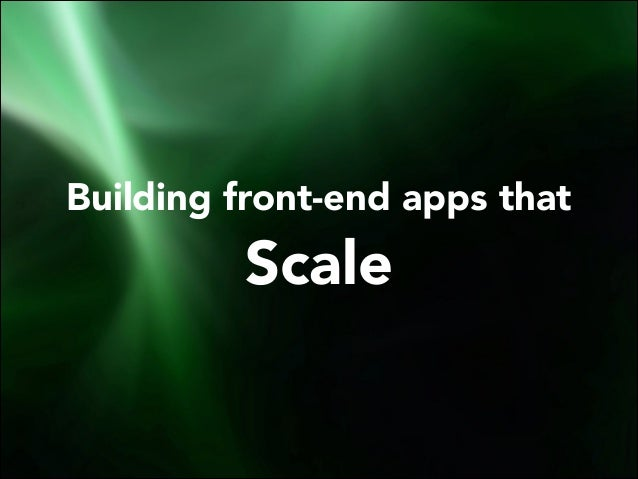 Building front-end apps that  Scale
