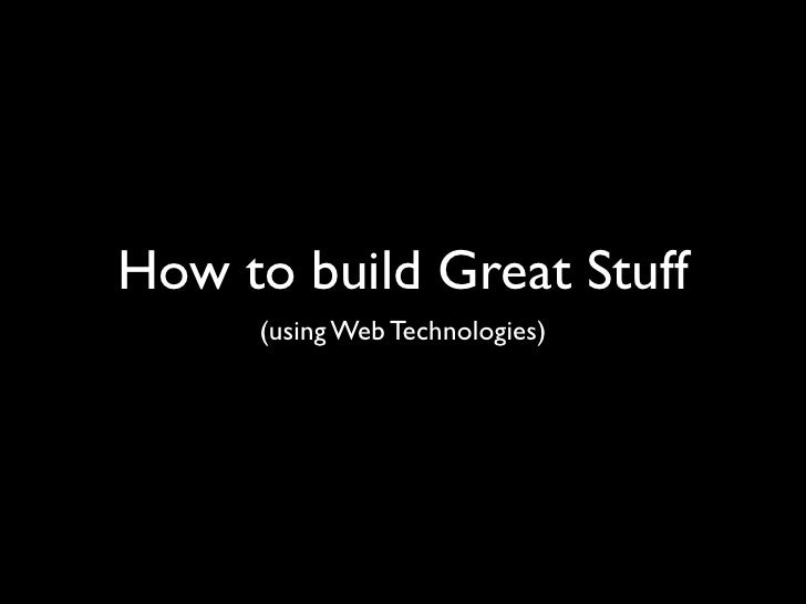 Building Great Stuff Using Web Technologies