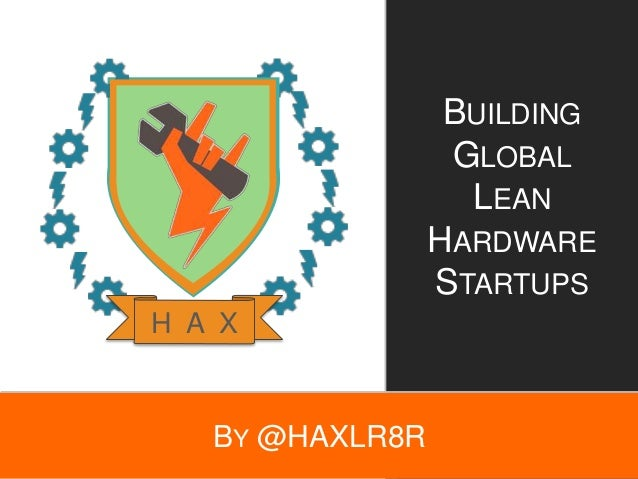 BY @HAXLR8R BUILDING GLOBAL LEAN HARDWARE STARTUPS H A X