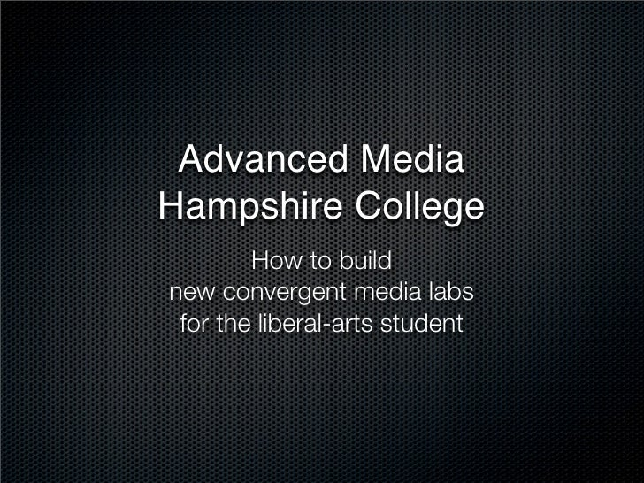Advanced Media Hampshire College         How to build new convergent media labs  for the liberal-arts student
