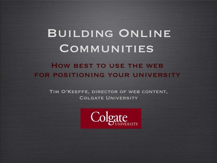 Building Online Communities  <ul><li>How best to use the web  for positioning your university  </li></ul><ul><li>Tim O'Kee...