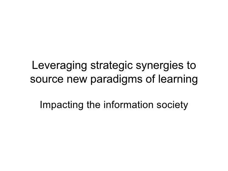 Leveraging strategic synergies to source new paradigms of learning Impacting the information society