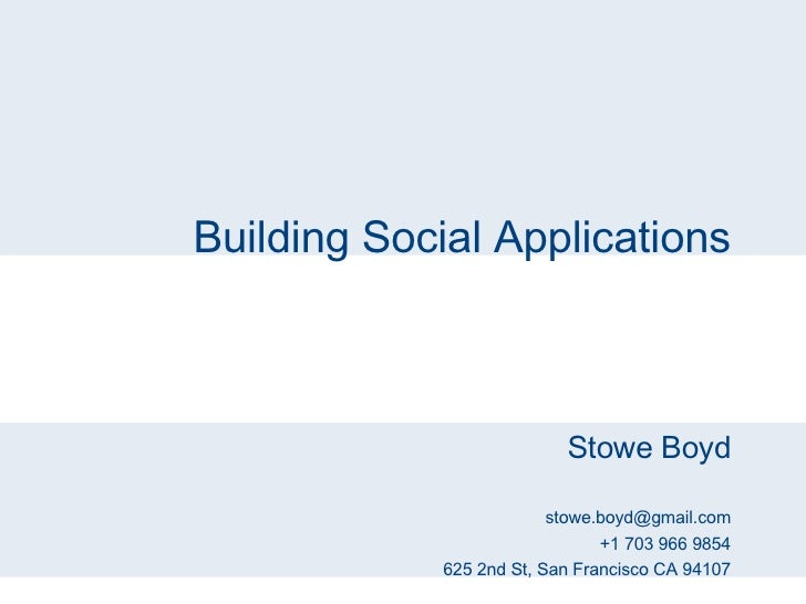 Building Social Applications Stowe Boyd [email_address] +1 703 966 9854 625 2nd St, San Francisco CA 94107