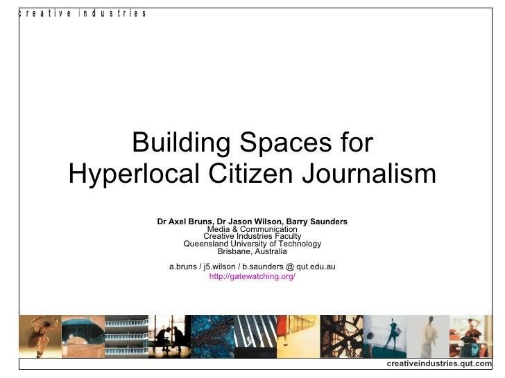 Building Spaces for Hyperlocal Citizen Journalism Dr Axel Bruns, Dr Jason Wilson, Barry Saunders Media & Communication Cre...