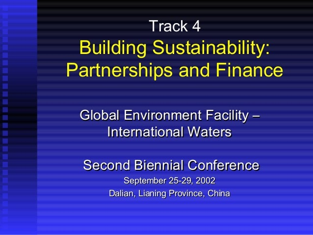 Track 4 Building Sustainability: Partnerships and Finance Global Environment Facility –Global Environment Facility – Inter...