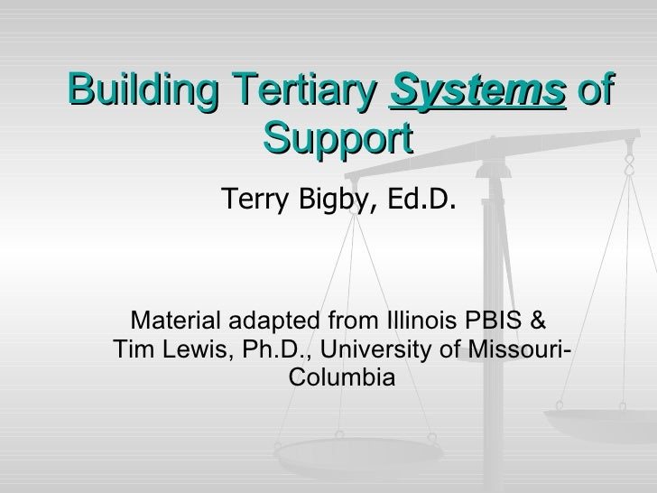 Building Tertiary  Systems  of Support   Terry Bigby, Ed.D. Material adapted from Illinois PBIS &  Tim Lewis, Ph.D., Unive...