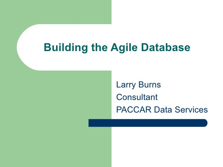 Building the Agile Database Larry Burns Consultant PACCAR Data Services