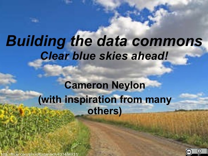 Building the data commons Clear blue skies ahead! Cameron Neylon (with inspiration from many others) http://flickr.com/pho...