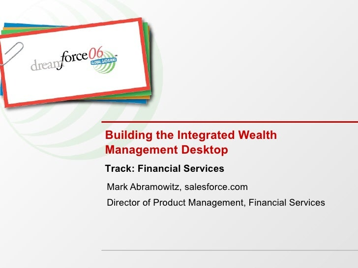 Building the Integrated Wealth Management Desktop Mark Abramowitz, salesforce.com Director of Product Management, Financia...
