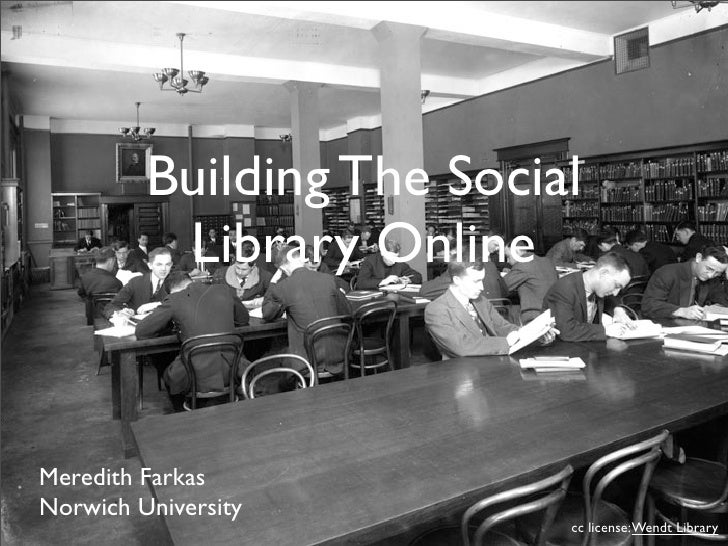 Building The Social           Library Online   Meredith Farkas Norwich University                            cc license: W...