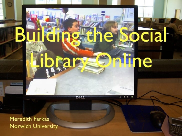 Building the Social Library Online <ul><li>Meredith Farkas </li></ul><ul><li>Norwich University </li></ul>