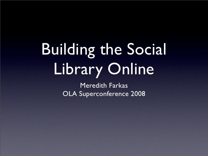 Building the Social  Library Online        Meredith Farkas    OLA Superconference 2008
