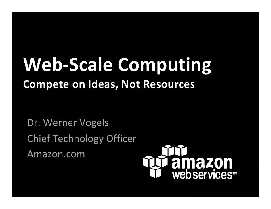 Web‐Scale Computing Compete on Ideas, Not Resources   Dr. Werner Vogels Chief Technology Officer Amazon.com