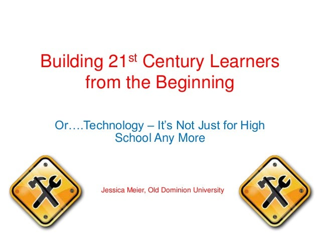 Building 21st Century Learners from the Beginning Or….Technology – It's Not Just for High School Any More Jessica Meier, O...