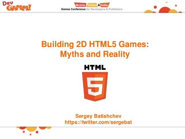 Building 2D HTML5 Games: Myths and Reality Sergey Batishchev https://twitter.com/sergebat