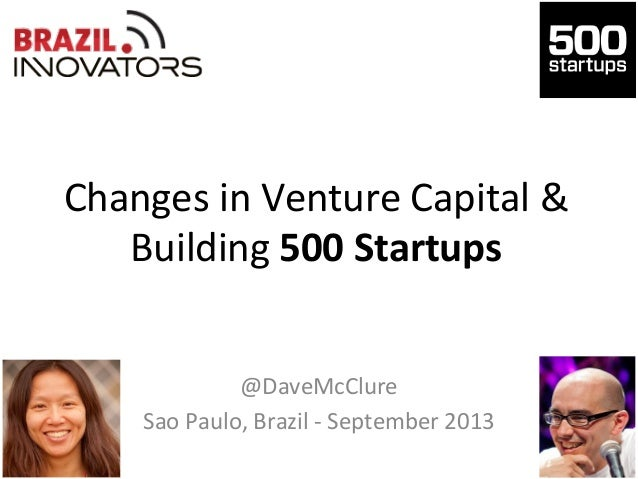 Changes	   in	   Venture	   Capital	   &	    Building	   500	   Startups	    @DaveMcClure	    Sao	   Paulo,	   Brazil	   -...