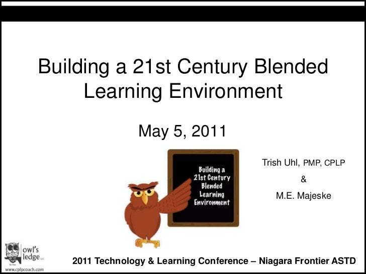 Building a 21st Century Blended Learning Environment <br />May 5, 2011<br />Trish Uhl, PMP, CPLP<br />&<br />M.E. Majeske<...