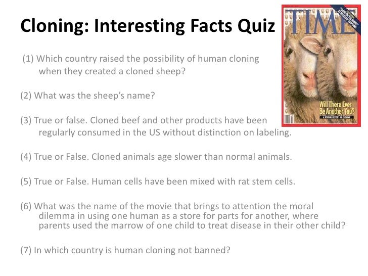 Cloning: Interesting Facts Quiz(1) Which country raised the possibility of human cloning    when they created a cloned she...