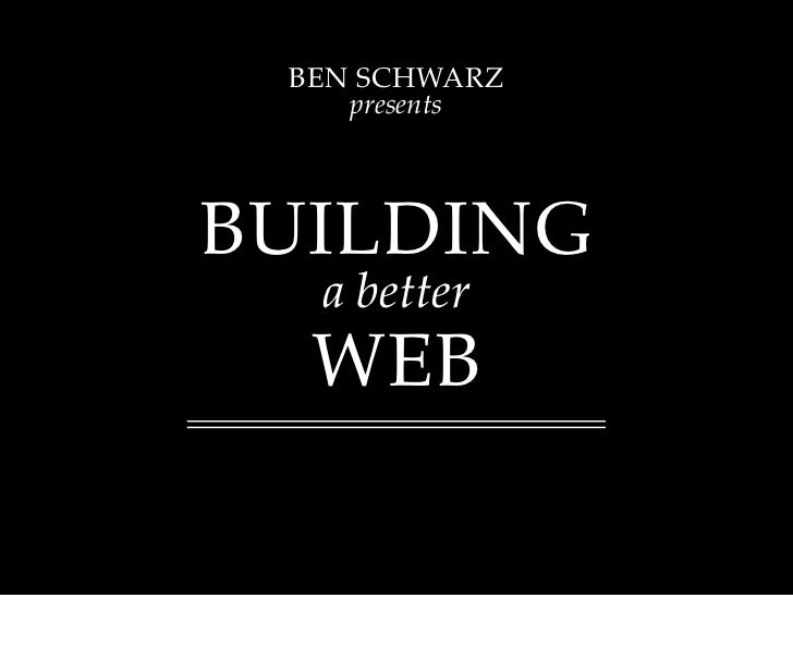 BEN SCHWARZ     presents     BUILDING   a better   WEB