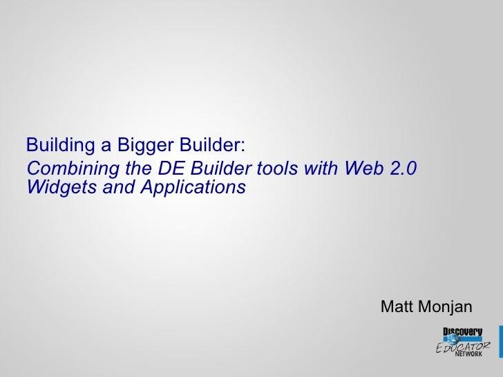<ul><li>Building a Bigger Builder: </li></ul><ul><li>Combining the DE Builder tools with Web 2.0 Widgets and Applications ...