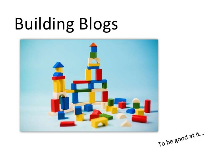 Building Blogs<br />To be good at it…<br />
