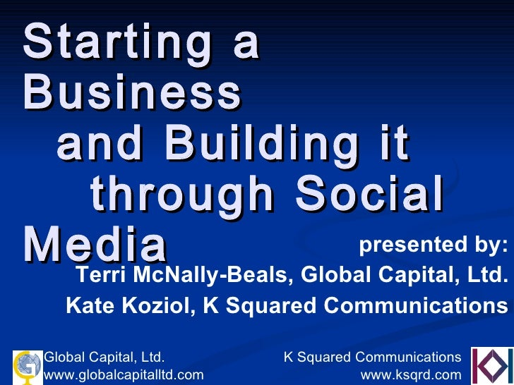 Starting a Business    and Building it  through Social Media presented by: Terri McNally-Beals, Global Capital, Ltd. Kate ...