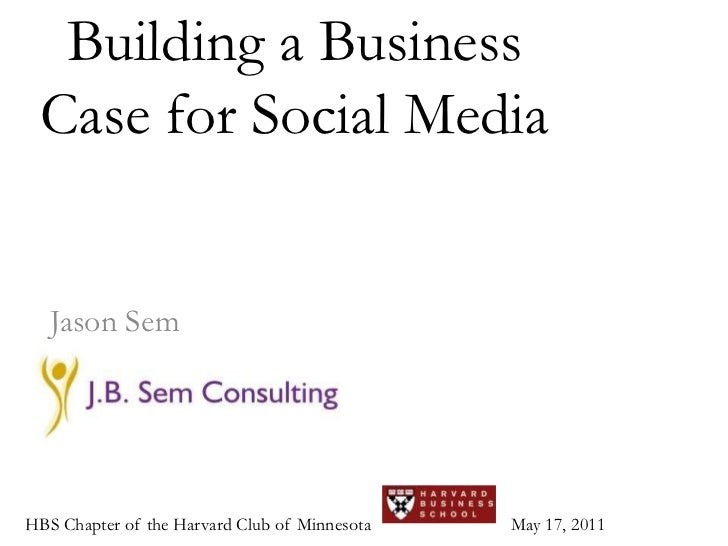 Building a Business Case for Social Media<br />Jason Sem<br />HBS Chapter of the Harvard Club of Minnesota<br />May 17, 20...