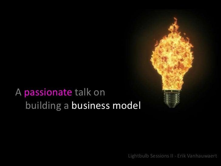 A passionatetalk on       building a business model<br />Lightbulb Sessions II - Erik Vanhauwaert<br />