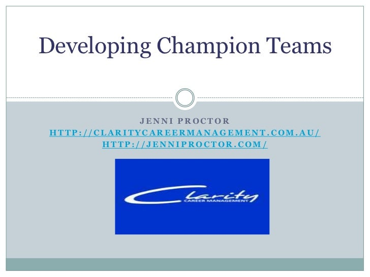 Developing Champion Teams              JENNI PROCTORHTTP://CLARITYCAREERMANAGEMENT.COM.AU/        HTTP://JENNIPROCTOR.COM/