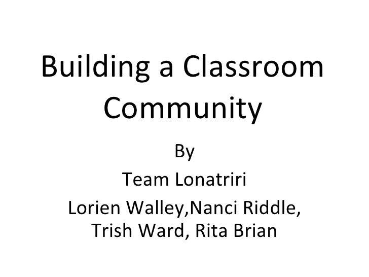 Building a Classroom Community By Team Lonatriri Lorien Walley,Nanci Riddle, Trish Ward, Rita Brian