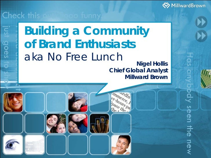 Building a Communityof Brand Enthusiastsaka No Free Lunch      Nigel Hollis              Chief Global Analyst             ...