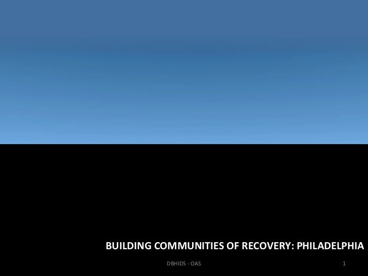 BUILDING COMMUNITIES OF RECOVERY: PHILADELPHIA          DBHIDS - OAS                    1