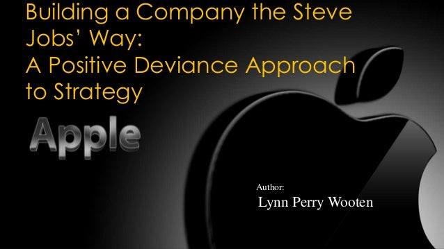 Building a Company the Steve Jobs' Way: A Positive Deviance Approach to Strategy  Author:  Lynn Perry Wooten