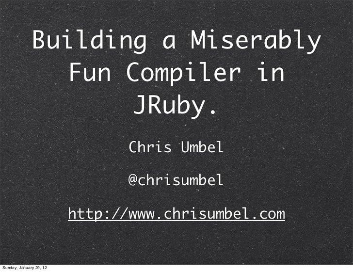 Building a Miserably                Fun Compiler in                     JRuby.                                Chris Umbel ...