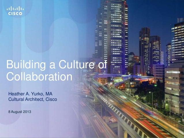 11 Building a Culture of Collaboration 8 August 2013 Heather A. Yurko, MA Cultural Architect, Cisco