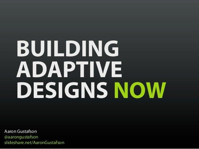 BUILDING     ADAPTIVE     DESIGNS NOWAaron Gustafson@aarongustafsonslideshare.net/AaronGustafson