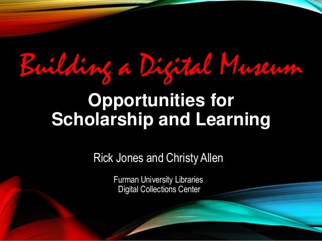 Opportunities for Scholarship and Learning Rick Jones and Christy Allen Furman University Libraries Digital Collections Ce...