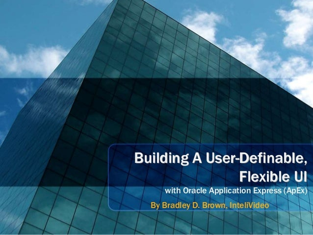 Building A User-Definable,                Flexible UI     with Oracle Application Express (ApEx)  By Bradley D. Brown, Int...