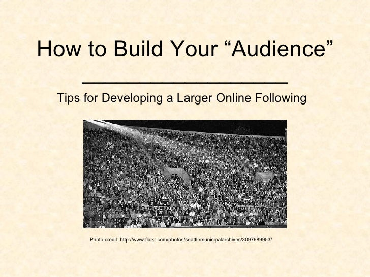 "How to Build Your ""Audience"" __________________ Tips for Developing a Larger Online Following Photo credit: http://www.fli..."
