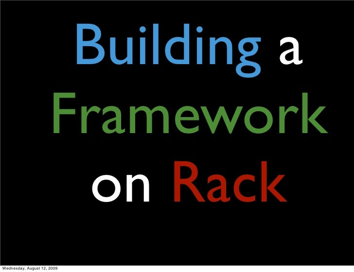 Building a                       Framework                         on Rack Wednesday, August 12, 2009
