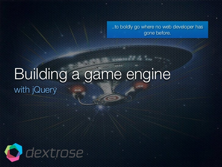 ..to boldly go where no web developer has                               gone before.     Building a game engine with jQuery