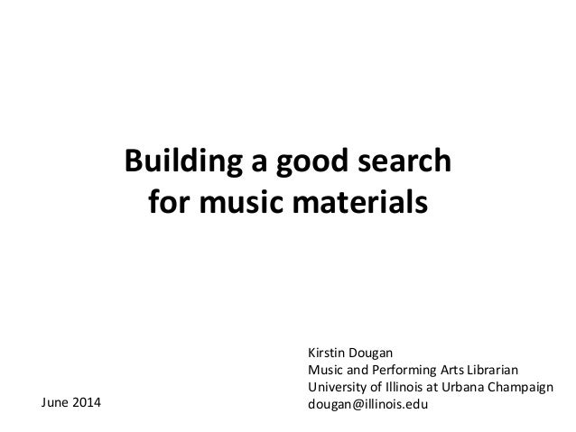 Building a good search for music materials Kirstin Dougan Music and Performing Arts Librarian University of Illinois at Ur...