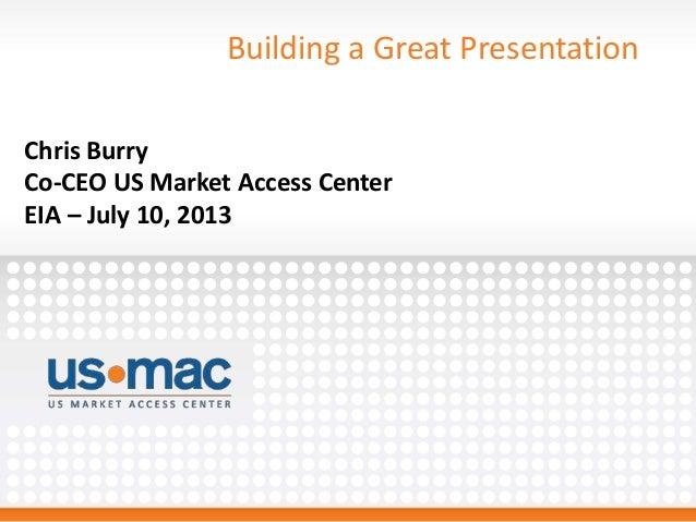 Building a Great Presentation Chris Burry Co-CEO US Market Access Center EIA – July 10, 2013