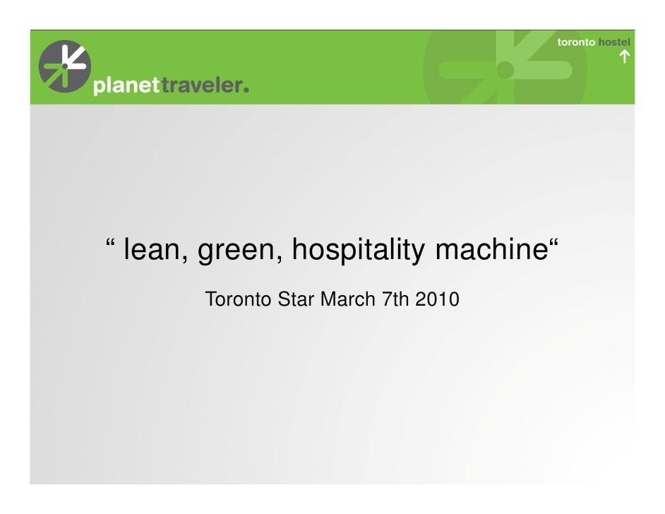 """ lean, green, hospitality machine""       Toronto Star March 7th 2010"