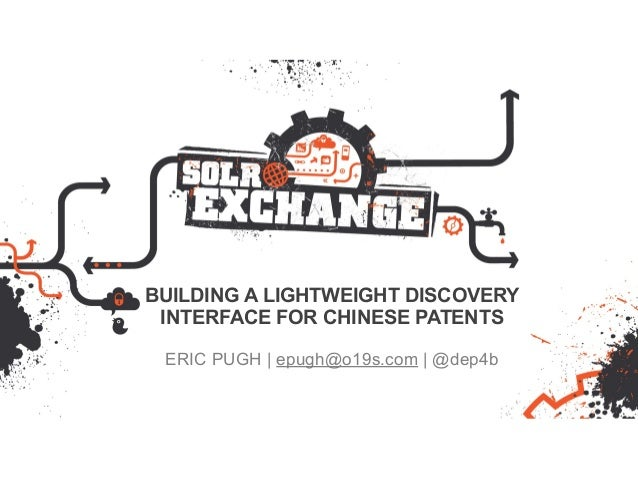 BUILDING A LIGHTWEIGHT DISCOVERY INTERFACE FOR CHINESE PATENTS ERIC PUGH   epugh@o19s.com   @dep4b