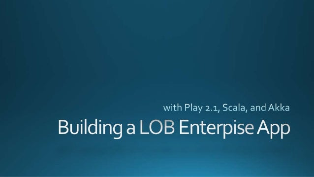 Building a Line of Business Enterprise Web App with Play, Scala, and Akka